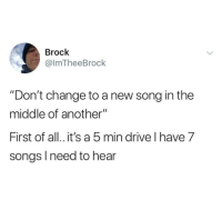 "Brock, Drive, and Songs: Brock  @lmTheeBrock  ""Don't change to a new song in the  middle of another""  First of all. it's a 5 min drive l have 7  songs l need to hear Priorities"