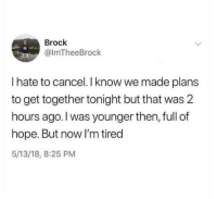 Over 25 year olds': Brock  @lmTheeBrock  I hate to cancel. I know we made plans  to get together tonight but that was 2  hours ago.I was younger then, full of  hope. But now I'm tired  5/13/18, 8:25 PM Over 25 year olds'