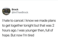 Send this to someone to get out of tonights plans. You're welcome: Brock  @lmTheeBrock  I hate to cancel.I know we made plans  to get together tonight but that was 2  hours ago. I was younger then, full of  hope. But now I'm tired Send this to someone to get out of tonights plans. You're welcome
