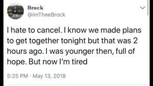 Brock, Hope, and Irl: Brock  @lmTheeBrock  I hate to cancel.I know we made plans  to get together tonight but that was 2  hours ago. I was younger then, full of  hope. But now I'm tired  5:25 PM May 13, 2018 me irl