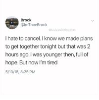 Brock, Fuck, and Girl Memes: Brock  @lmTheeBrock  @kalesaladquotes  I hate to cancel. I know we made plans  to get together tonight but that was 2  hours ago. I was younger then, full of  hope. But now I'm tired  5/13/18, 8:25 PM NEVER NOT TIRED WHAT THE FUCK