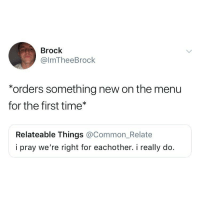 Lmao, Brock, and Common: Brock  @lmTheeBrock  *orders something new on the menu  for the first time*  Relateable Things @Common_Relate  i pray we're right for eachother. i really do. I'm taking 5 classes this semester. 1 chemistry, 1 biochem, 2 biology, and 1 bio lab lmao