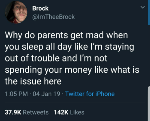 Iphone, Memes, and Money: Brock  @lmTheeBrock  Why do parents get mad when  you sleep all day like lI'm staying  out of trouble and I'm not  spending your money like what is  the issue here  1:05 PM 04 Jan 19 Twitter for iPhone  37.9K Retweets  142K Likes 30-minute-memes:What's the issue here