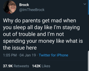 Dank, Iphone, and Memes: Brock  @lmTheeBrock  Why do parents get mad when  you sleep all day like I'm staying  out of trouble and I'm not  spending your money like what is  the issue here  1:05 PM 04 Jan 19 Twitter for iPhone  37.9K Retweets  142K Likes Why mom by Sambo155 MORE MEMES