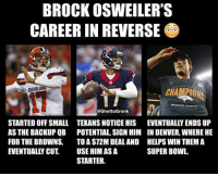 Nfl, Super Bowl, and Brock: BROCK OSWEILER'S  CAREER IN REVERSE  SUPERB  CLEVELA  CHAMPI  @GhettoGronk  STARTED OFF SMALL TEXANS NOTICE HIS  AS THE BACKUP QB POTENTIAL, SIGN HIM  FOR THE BROWNS, TO A $72M DEAL AND  EVENTUALLY CUT USE HIM AS A  EVENTUALLY ENDS UP  IN DENVER, WHERE HE  HELPS WIN THEMA  SUPER BOWL.  STARTER. DAMN SON! 💀💀💀
