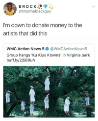 Blackpeopletwitter, Money, and News: BROCK  @troytheblackguy  I'm down to donate money to the  artists that did this  WMC Action News 5@WMCActionNews5  Group hangs 'Ku Klux Klowns' in Virginia park  buff.ly/2j5BRuN Ku Klux Clowns (via /r/BlackPeopleTwitter)
