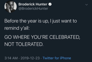 That Part!: Broderick Hunter O  @BroderickHunter  Before the year is up, I just want to  remind y'all:  GO WHERE YOU'RE CELEBRATED,  NOT TOLERATED.  3:14 AM · 2019-12-23 · Twitter for iPhone That Part!