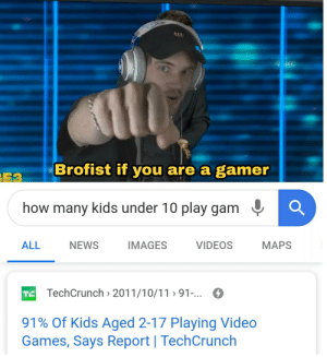 Brofist for 91% of all 9y/o's: Brofist if you are a gamer  E3  how many kids under 10 play gam  NEWS  IMAGES  VIDEOS  ALL  MAPS  TE TechCrunch 2011/10/11 91-...  91% Of Kids Aged 2-17 Playing Video  Games, Says Report   TechCrunch Brofist for 91% of all 9y/o's