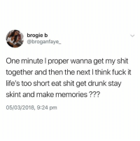 Drunk, Shit, and Fuck: brogie b  @broganfaye_  One minute l proper wanna get my shit  together and then the next l think fuck it  life's too short eat shit get drunk stay  skint and make memories ???  05/03/2018, 9:24 pm @ketflixandpills is a must follow😂