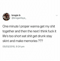 Drunk, Memes, and Shit: brogie b  @broganfaye_  One minute l proper wanna get my shit  together and then the next l think fuck it  life's too short eat shit get drunk stay  skint and make memories???  05/03/2018, 9:24 pm @x__antisocial_butterfly__x is a must follow!!