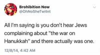 """Hanukkah, War, and Jews: Brohibition Now  @OhNoSheTwitnt  All I'm saying is you don't hear Jews  complaining about """"the war on  Hanukkah"""" and there actually was one.  12/8/14, 4:42 AM"""