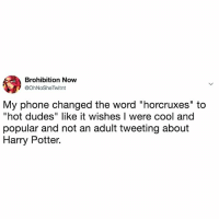 """Harry Potter, Phone, and Cool: Brohibition Now  @OhNoSheTwitnt  My phone changed the word """"horcruxes"""" to  """"hot dudes"""" like it wishes I were cool and  popular and not an adult tweeting about  Harry Potter. i'd rather be talking about hocruxes"""