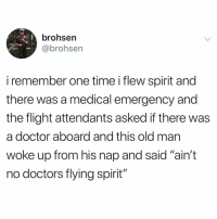 "Strictly skydivers: brohsen  @brohsen  i remember one time i flew spirit and  there was a medical emergency and  the flight attendants asked if there was  a doctor aboard and this old mar  woke up from his nap and said ""ain't  no doctors flying spirit"" Strictly skydivers"