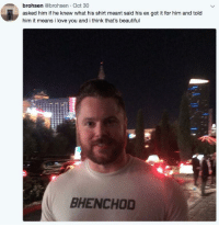 Bhenchod: brohsen @brohsen Oct 30  asked him if he knew what his shirt meant said his ex got it for him and told  him it means i love you and i think that's beautiful  BHENCHOD