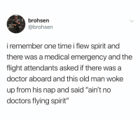 """Doctor, Old Man, and Flight: brohsern  @brohsen  i remember one time i flew spirit and  there was a medical emergency and the  flight attendants asked if there was a  doctor aboard and this old man woke  up from his nap and said """"ain't no  doctors flying spirit'"""" @brohsen"""
