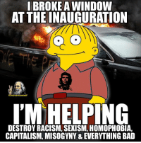 """Can someone explain how this """"helps"""" in anyway?   Join Us: V is For Voluntary: BROKE A WINDOW  AT THE INAUGURATION  I'M HELPING  DESTROY RACISM, SEXISM, HOMOPHOBIA, Can someone explain how this """"helps"""" in anyway?   Join Us: V is For Voluntary"""