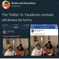 Beautiful, Facebook, and Family: Broke and Nameless  @Beckz  The Twitter Vs. Facebook contrast  will always be funny.  ctli AT&T令  11:10 AM  @  64% ■D.  All AT&T  11:14 AM  @ 63%)  Tweet  Q Nick Matiere-Bey  Huge Hefner  @Ayee_YO_nick  Nick Matiere-Bey  58 mins .  have a beautiful family  I came in the right one Two totally different websites 😂💯 https://t.co/Q3wqXP31fe