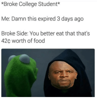 You want an education or you want something eat? Choose wisely.: *Broke College Student*  Me: Damn this expired 3 days ago  Broke Side: You better eat that that's  420 worth of food You want an education or you want something eat? Choose wisely.