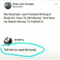 """Lmao: Broke Jack Donaghy  @nhwelch  My Roomate Just Finished Writing A  Book On """"How To Get Money"""" And Now  He Needs Money To Publish It.  Ah Well  Tell him to read the book Lmao"""