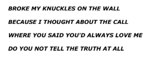 Love, Scream, and Tumblr: BROKE MY KNUCKLES ON THE WALL  BECAUSE I THOUGHT ABOUT THE CALL  WHERE YOU SAID YOU'D ALWAYS LOVE ME  DO YOU NOT TELL THE TRUTH AT ALL scream-poem:Front Porch Step//Drown