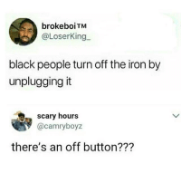 Raise your hands if you just unplug it🙋🙋😂😂😂 KraksTv: brokeboiTM  @LoserKing  black people turn off the iron by  unplugging it  scary hours  罗@camryboyz  there's an off button??? Raise your hands if you just unplug it🙋🙋😂😂😂 KraksTv