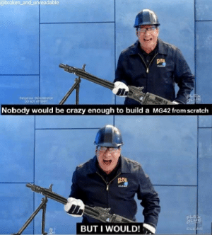 Peak flex tape engineering: @broken and unreadable  CLEA  Dangerous Denmonstration  DO NOT ATTEMPT  Nobody would be crazy enough to build a MG42 from scratch  OLEAR  FLE  BUT I WOULD!  CLEAR Peak flex tape engineering