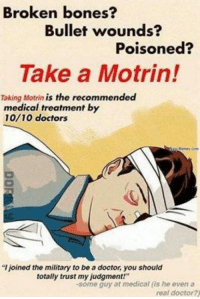 """Doctor Meme: Broken bones?  Bullet wounds?  Poisoned?  Take a Motrin!  Taking Motrin  is the recommended  medical treatment by  10/10 doctors  Memes Com  joined the military to be a doctor, you should  totally trust my judgment!""""  -some guy at medical (is he even a  real doctor?"""