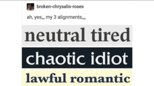 neutral: broken-chrysalis-roses  ah, yes,, my 3 alignments,.  neutral tired  chaotic idiot  lawful romantic