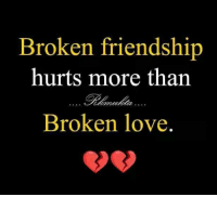 Love: Broken friendship  hurts more than  Broken love.