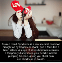 chest pain: Broken Heart Syndrome is a real medical condition  brought on by tragedy or shock, and it feels like a  heart attack. A surge of stress hormones causes  a temporary disruption in your heart is normal  pumping function, giving you chest pain  and shortness of breath.  fb.com/facts Weird