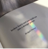 Hearts, You, and Person: broken hearts and tears build you  into a stronger person  Bridgett Devoue