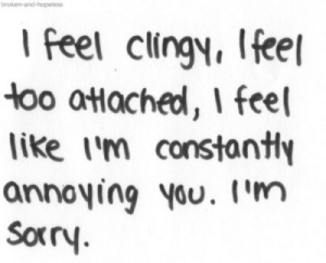 Annoying, Fee, and Like: broken  I feel clingy, fee  oo atHached, I feel  like i'm constanty  annoying Vou. I'm  Soxr