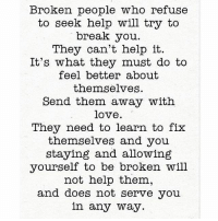 Love, Memes, and Break: Broken people who refuse  to seek help will try to  break you.  They can't help it.  It's what they must do to  feel better about  themselves.  Send them away with  love.  They need to learn to fix  themselves and you  staying and allowing  yourself to be broken will  not help them,  and does not serve you  in any way. Get some rest.... this isn't your fight! realtalkkim