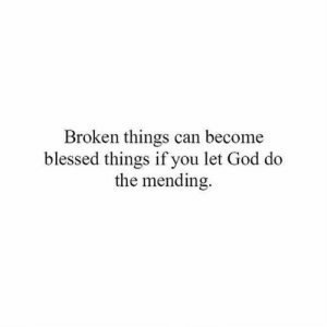 "Blessed, God, and Memes: Broken things can become  blessed things if you let God do  the mending. If you agree put a ""❤️"" in the comments...Go to God, embrace healing, and be blessed 🙌🙏. * *"