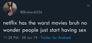 People Just: @Broken6556  netflix has the worst movies bruh no  wonder people just start having  11:28 PM 28 Jun 19 Twitter for Android