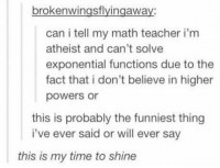 Teacher, Math, and Time: brokenwingsflyingaway  can i tell my math teacher i'm  atheist and can't solve  exponential functions due to the  fact that i don't believe in higher  powers or  this is probably the funniest thing  i've ever said or will ever say  this is my time to shine https://t.co/wtRNpPPoNt