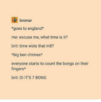 4chan, Anime, and Dank: bromar  *goes to england*  me: excuse me, what time is it?  brit: time wots that m8?  *big ben chimes*  everyone starts to count the bongs on their  fingers*  brit: OI IT'S 7 BONG Wtf is a bong? . . . . . . fnaf minecraft roblox meme memes funny ayylmao anime kek mlg edgy savage pepe dank dankmemes lmao lol furry brony autism papafranku cringe jetfuelcantmeltsteelbeams spongebob nochill johncena 4chan depressed bushdid911 hilarious