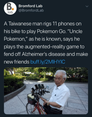 "Friends, Pokemon, and Tumblr: Bromford Lab  @BromfordLab  lab  A Taiwanese man rigs 11 phones on  his bike to play Pokemon Go. ""Uncle  Pokemon,"" as he is known, says he  plays the augmented-reality game to  fend off Alzheimer's disease and make  new friends buff.ly/2MIHYIC awesomacious:  Dedication!"