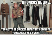 Be Like, Nfl, and Broncos: BRONCOS BE LIKE  @NFLMEMEZ  YOU GOTTA BE QUICKERTHAN THATCOWBOYS.  YOU ALMOST HADA GAME The Broncos with the EPIC WIN! #SorryCowboys