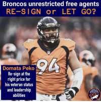 This unrestricted free agent class isn't as huge as it has been in previous years. I see Paradis as the biggest must-sign. I also think Denver will look extensively though the other free agents around the league. denverbroncos broncos broncoscountry unitedinorange gobroncos broncosup nfl nflnews milehigh: Broncos unrestricted free agents  RE-SIGN or LET GO?  BRONCOS  BRONCOS  Domata Peko  Re-sign at the  right price for  his veteran status  and leadership  abilities  DAILY  DENVER  BRONCOS This unrestricted free agent class isn't as huge as it has been in previous years. I see Paradis as the biggest must-sign. I also think Denver will look extensively though the other free agents around the league. denverbroncos broncos broncoscountry unitedinorange gobroncos broncosup nfl nflnews milehigh