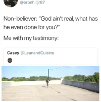 "God, Girl Memes, and You: @bronhilljr87  Non-believer: ""God ain't real, what has  he even done for you?""  Me with my testimony:  Casey @LeanandCuisine 😂😂😂😂😂😂"