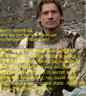 Jaime Lannister, Never, and Sword: Bronn, remind me  Why are you trainingme to use  my left hand fight again?  Well, yourwere embarrased at the  ideal or your inability to use a sword  despite be ng the Lord Commander of  the King 's Gdard so you decided to  find somepnevo tan in secret with,  someone whowould, no, could never  blab about your crippled state. Naturally  was the obvious choice.  u/cptofthewizardpatrol Jaime Lannister, the smartest person I've ever known