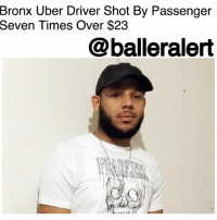 "Fire, Memes, and New York: Bronx Uber Driver Shot By Passenger  Seven Times Over $23  @balleralert Bronx Uber Driver Shot By Passenger Seven Times Over $23 -Blogged by: @RaquelHarrisTV ⠀⠀⠀⠀⠀⠀⠀⠀⠀ ⠀⠀⠀⠀⠀⠀⠀⠀⠀ Less than $30 was all a passenger got away with when he decided to fire seven shots into a Bronx Uber driver's car this Saturday. ⠀⠀⠀⠀⠀⠀⠀⠀⠀ ⠀⠀⠀⠀⠀⠀⠀⠀⠀ Early Saturday morning around 12:45 a.m., 26-year-old Jeffrey Cisnero Comacho was picking up street hails when a man waved him down for a ride on Boston Road and Fish Ave. The passenger was being taken to Morrison Ave. near E. 174th St. in Soundview. Once they arrived, the rider took out a gun and shot Comacho seven times, and then fled with his wallet and $23 in cash, said police. ⠀⠀⠀⠀⠀⠀⠀⠀⠀ ⠀⠀⠀⠀⠀⠀⠀⠀⠀ Comacho ended up falling out of his car but was able to get the attention of a passing police car. Paramedics rushed him Jacobi Medical Center and he's now in stable condition. ⠀⠀⠀⠀⠀⠀⠀⠀⠀ ⠀⠀⠀⠀⠀⠀⠀⠀⠀ ""We were at the hospital all morning. He's got tubes going everywhere. Cops recovered three 9-mm shells and there are a lot of exit and entrance wounds, said Fernando Mateo, the president of the New York State Federation of Taxi Drivers. ⠀⠀⠀⠀⠀⠀⠀⠀⠀ ⠀⠀⠀⠀⠀⠀⠀⠀⠀ The shooter is still at large but thankfully Comacho is expected to live."