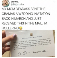 The Obamas: brooke.  @96_brooke  MY MOM DEADASS SENT THE  OBAMAS A WEDDING INVITATIONN  BACK IN MARCH AND JUST  RECEIVED THIS IN THE MAIL. IM  HOLLERING  BARACK AND MICHELLE OBAMA  Congratulations on your wedding We hope that your marriage is blessed with love.  auglhter, and fappiness and that your bond grows stronger with each  passing year. This occasion marks the beginning of a lifelong partnership, and as  you embark on tfhis journey, know you fave our very best for tfhe many joys and  adventures that lie ahead.