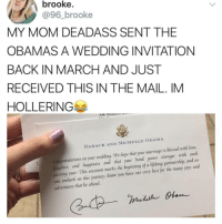 I'm dead 😂💀: brooke.  @96_brooke  MY MOM DEADASS SENT THE  OBAMAS A WEDDING INVITATIONN  BACK IN MARCH AND JUST  RECEIVED THIS IN THE MAIL. IM  HOLLERING  BARACK AND MICHELLE OBAMA  Congratulations on your wedding. We hope that your marriage is blessed with love,  auglhter, and fappiness and that your bond grows stronger with each  passing year. This occasion marks the beginning of a lifelong partnership, and as  you embark on this journey, know you fiave our very best for the many joys and  adventures that lie ahead. I'm dead 😂💀