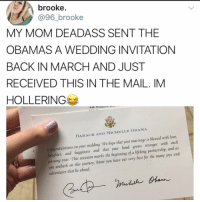 Hey since you always see @kalesalad in ur explore tab and so many of your friends follow me already, you might as well go ahead and just follow me now: brooke.  @96_brooke  MY MOM DEADASS SENT THE  OBAMAS A WEDDING INVITATIONN  BACK IN MARCH AND JUST  RECEIVED THIS IN THE MAIL. IM  HOLLERING  BARACK AND MICHELLE OBAMA  Congratulations on your wedding. We hope that your marriage is blessed with love,  aughiter, and happiness and that your bond grows stronger with eacf  passing year. This occasion marks the beginning of a lifelong partnersfhip, and as  you embark on this journey, Know you fave our very best for thie many joys and  adventures that lie ahead. Hey since you always see @kalesalad in ur explore tab and so many of your friends follow me already, you might as well go ahead and just follow me now