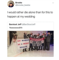 Being Alone, Memes, and Wedding: Brooke  @brooke_beebe  I would rather die alone than for this to  happen at my wedding  Barstool Jeff @BarStoolJeff  Yeassssssdhh  SATUROAYS  GOT MARRIED S  ON A FRIDAYARE FOR  THE BOYS  BECAUSE  (C 😂😂😂 @epicfunnypage is literally the funniest page 👌🏻👌🏻
