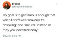 "Makeup, Memes, and Goal: Brooke  @brookeheinichen  ANNUAL  HFEST  My goal is to get famous enough that  when I don't wear makeup it's  ""inspiring"" and ""natural"" instead of  hey you look tired today.""  3/19/18, 5:00 PM <p>maybe she&rsquo;s born with it maybe it&rsquo;s chronic fatigue via /r/memes <a href=""https://ift.tt/2q5SIOu"">https://ift.tt/2q5SIOu</a></p>"