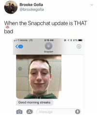 🤣Damn: Brooke Golla  @brookegolla  When the Snapchat update is THAT  bad  l T-Mobile LTE  9:19 AM  25  Grayson  Good morning streaks  Message 🤣Damn