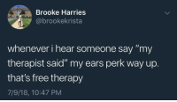 "Target, Tumblr, and Blog: Brooke Harries  @brookekrista  whenever i hear someone say ""my  therapist said"" my ears perk way up.  that's free therapy  7/9/18, 10:47 PM maydei:  whitepeopletwitter: If it's free it's for me"